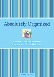 Absolutely Organized: A Mom's Guide to a No-Stress Schedule and Clutter-Free Home ebook by Debbie Lillard