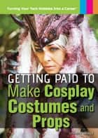 Getting Paid to Make Cosplay Costumes and Props ebook by Christy Mihaly