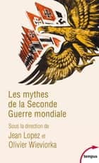 Les mythes de la Seconde Guerre mondiale ebook by Jean LOPEZ, Olivier WIEVIORKA, COLLECTIF