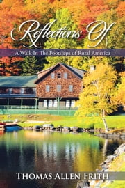 Reflections Of - A Walk In The Footsteps of Rural America ebook by Thomas Allen Frith
