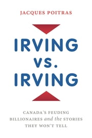 Irving vs. Irving - Canada's Feuding Billionaires And The Stories They Won't Tell ebook by Jacques Poitras