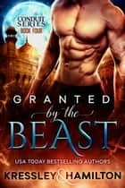 Granted by the Beast - A Steamy Paranormal Romance Spin on Beauty and the Beast ebook by Rebecca Hamilton, Conner Kressley