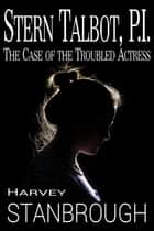 Stern Talbot, PI: The Case of the Troubled Actress ebook by Harvey Stanbrough