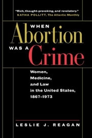When Abortion Was a Crime - Women, Medicine, and Law in the United States, 1867-1973 ebook by Leslie J. Reagan