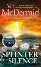 Splinter the Silence - (Tony Hill and Carol Jordan, Book 9) ebook by Val McDermid