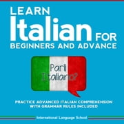 Learn Italian for Beginners and Advance - Practice Advanced Italian Comprehension with Grammar Rules Included audiobook by International Language School
