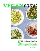 Veganeasy! - Delicious Food in 5 Ingredients ebook by Denise Smart