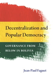 Decentralization and Popular Democracy - Governance from Below in Bolivia ebook by Jean-Paul Faguet