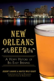 New Orleans Beer - A Hoppy History of Big Easy Brewing ebook by Jeremy Labadie,Argyle Wolf-Knapp,Kirk Coco,David Blossman