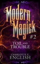 Toil and Trouble (Modern Magick, 2) 電子書籍 by Charlotte E. English
