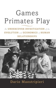 Games Primates Play, International Edition - An Undercover Investigation of the Evolution and Economics of Human Relationships ebook by Dario Maestripieri