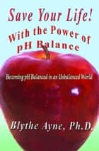 Save Your Life with the Power of pH Balance - Becoming pH Balanced in an Unbalanced World ebook by Blythe Ayne