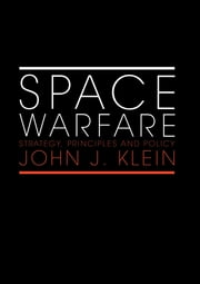 Space Warfare - Strategy, Principles and Policy ebook by John J. Klein