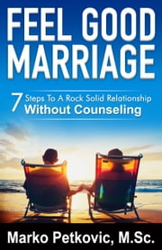 Feel Good Marriage: 7 Steps to a Rock Solid Relationship Without Counseling ebook by Marko Petkovic