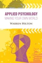 Applied Psychology - Making Your Own World ebook by Warren Hilton