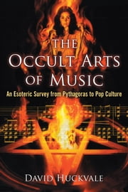 The Occult Arts of Music - An Esoteric Survey from Pythagoras to Pop Culture ebook by David Huckvale