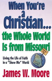 "When You're a Christian...The Whole World Is From Missouri - with Leaders Guide - Living the Life of Faith in a ""Show Me"" World ebook by James W. Moore"