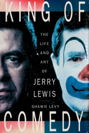 King of Comedy - The Life and Art Of Jerry Lewis ebook by Shawn Levy