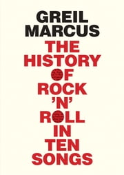 History of Rock 'n' Roll in Ten Songs ebook by Greil Marcus