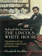 Behind the Scenes in the Lincoln White House ebook by Elizabeth Keckley