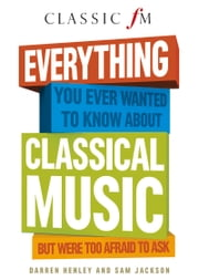 Everything You Ever Wanted to Know About Classical Music - But Were Too Afraid to Ask ebook by Darren Henley,Sam Jackson