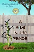 A Hole in the Fence - Christian Fiction for Kids eBook by Diane Lil Adams