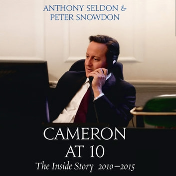 Cameron at 10: The Inside Story 2010–2015 audiobook by Anthony Seldon,Peter Snowdon