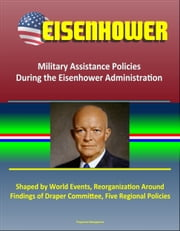 Eisenhower: Military Assistance Policies During the Eisenhower Administration - Shaped by World Events, Reorganization Around Findings of Draper Committee, Five Regional Policies ebook by Progressive Management