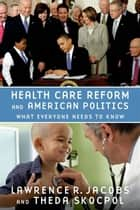 Health Care Reform and American Politics: What Everyone Needs to Know ebook by Lawrence R. Jacobs,Theda Skocpol