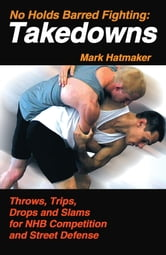 No Holds Barred Fighting: Takedowns - Throws, Trips, Drops and Slams for NHB Competition and Street Defense ebook by Mark Hatmaker
