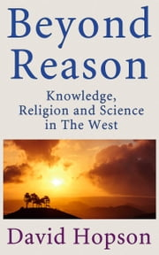 Beyond Reason - Knowledge, Religion and Science in The West ebook by David Hopson