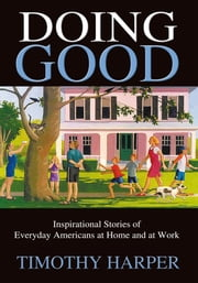 Doing Good - Inspirational Stories of Everyday Americans at Home and at Work ebook by Timothy Harper