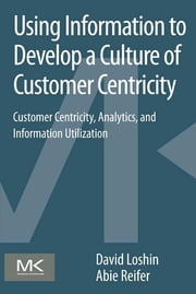 Using Information to Develop a Culture of Customer Centricity - Customer Centricity, Analytics, and Information Utilization ebook by David Loshin,Abie Reifer