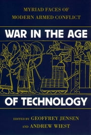 War in the Age of Technology - Myriad Faces of Modern Armed Conflict ebook by Robert Geoffrey Jensen,Andrew Wiest