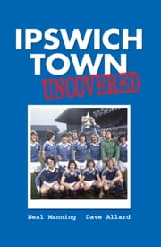 Ipswich Town Uncovered ebook by Neal Manning; Dave Allard
