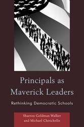 Principals as Maverick Leaders - Rethinking Democratic Schools ebook by Sharron Goldman Walker,Michael Chirichello, professor of leadership, Northern Kentucky University