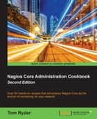 Nagios Core Administration Cookbook - Second Edition ebook by Tom Ryder