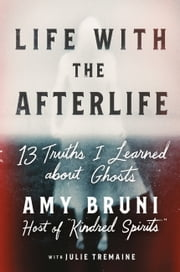 Life with the Afterlife - 13 Truths I Learned about Ghosts eBook by Amy Bruni, Julie Tremaine