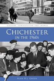 Chichester in the 1960s ebook by Alan H J Green