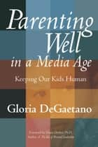 Parenting Well in a Media Age - Keeping Our Kids Human ebook by Gloria DeGaetano, Diane Dreher, PhD