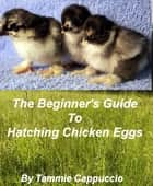 The Beginner's Guide to Hatching Chicken Eggs ebook by Tammie Cappuccio