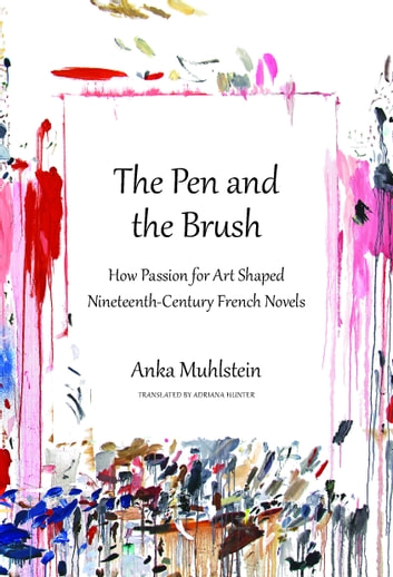The Pen and the Brush - How Passion for Art Shaped Nineteenth-Century French Novels ebook by Anka Muhlstein