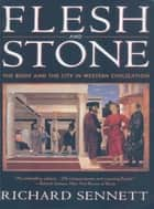 Flesh and Stone: The Body and the City in Western Civilization ebook by Richard Sennett