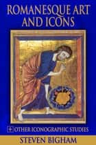 Romanesque Art and Icons + Other Iconographic Studies ebook by Steven Bigham