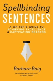 Spellbinding Sentences - A Writer's Guide to Achieving Excellence and Captivating Readers ebook by Barbara Baig