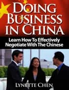 Doing Business in China: Learn How To Effectively Negotiate With The Chinese ebook by Lynette Chen
