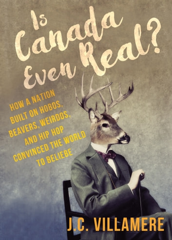Is Canada Even Real? - How a Nation Built on Hobos, Beavers, Weirdos, and Hip Hop Convinced the World to Beliebe ebook by J.C. Villamere