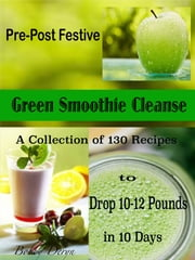 Pre-Post Festive Green Smoothie Cleanse - A Collection of 130 Recipes to Drop 10-12 Pounds in 10 Days ebook by Bobby Deryn
