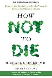 How Not To Die - Discover the Foods Scientifically Proven to Prevent and Reverse Disease ebook by Michael Greger MD, Gene Stone