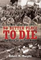 No Better Place To Die Ste-Mere Eglise, June 1944-The Battle For La Fiere Bridge ebook by Robert M. Murphy